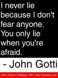 I never lie because I dont fear anyone. You only lie when youre afraid. - John Gotti #quotes #quotations