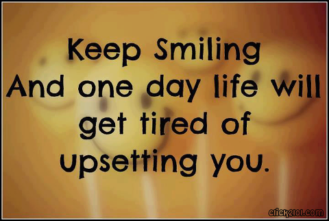 Keep Smiling And One Day Life Will Get Tired Of Upsetting You Beauteous Quote Of The Day About Life