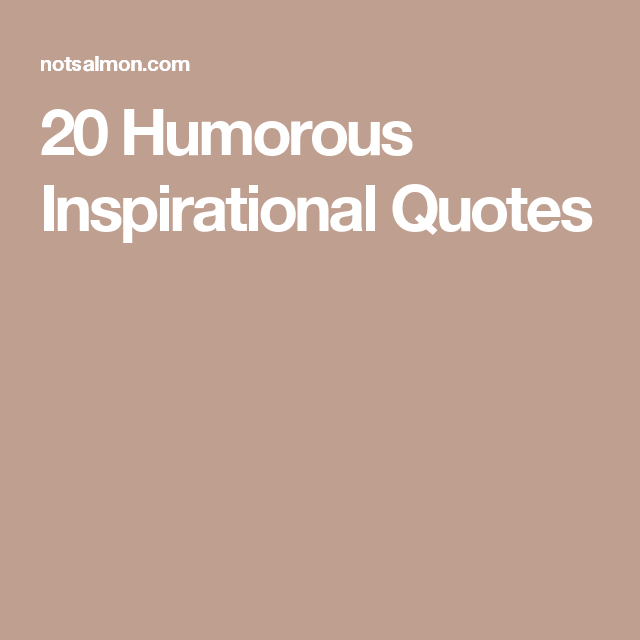 Humor Inspirational Quotes: 20 Of The Best Humorous Inspirational Quotes About Life
