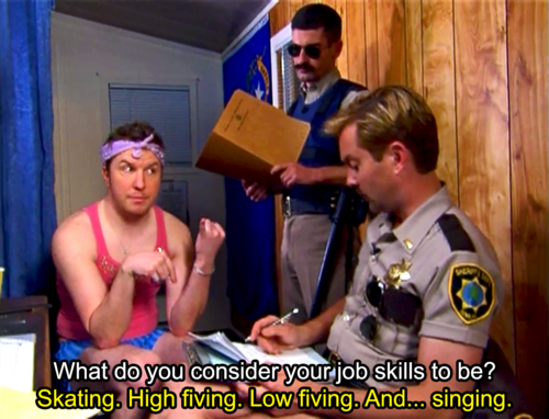 """""""Ltd Dangle: What do you consider your job skills? Terry: Skating. High fiving. Low fiving. And... singing"""" - Nick Swardson as Taco Terry in Reno 911"""