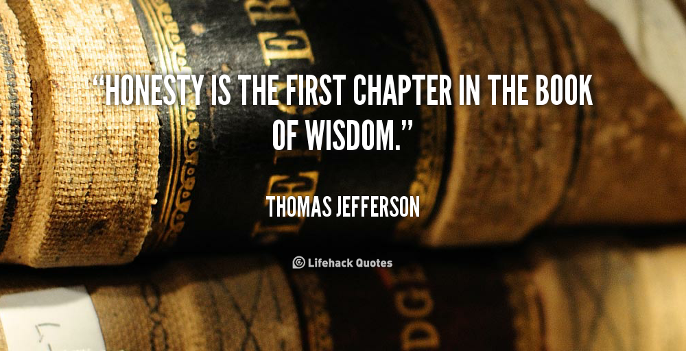 Honesty is the first chapter in the book of wisdom. - Thomas Jefferson at Lifehack QuotesThomas Jefferson at http://quotes.lifehack.org/by-author/thomas-jefferson/