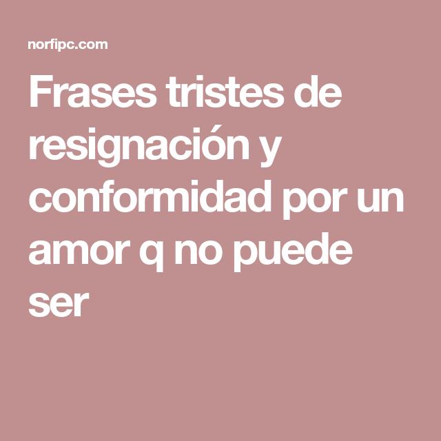 Frases Tristes De Resignacion Y Conformidad Por Un Amor Q No Puede