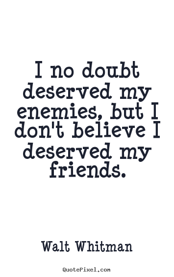 I no doubt deserved my enemies, but i don't believe i deserved my friends. Walt…