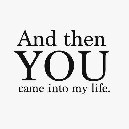 And then you came into my life