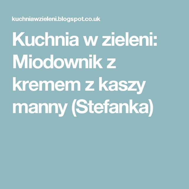 Kuchnia W Zieleni Miodownik Z Kremem Z Kaszy Manny