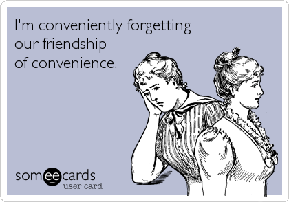 I M Conveniently Forgetting Our Friendship Of Convenience Southern Sayings Funny Quotes Funny