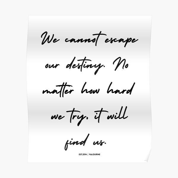 We cannot escape our destiny. It will always find us. Inspiring quote Poster by QuotesGalore