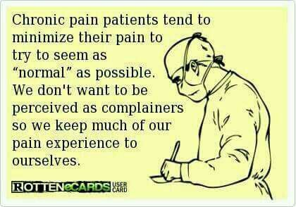 Chronic pain patients tend to minimize their pain to try to seem as normal as possible. We don't want to be perceived as complainers so we keep much of our pain experience to ourselves.