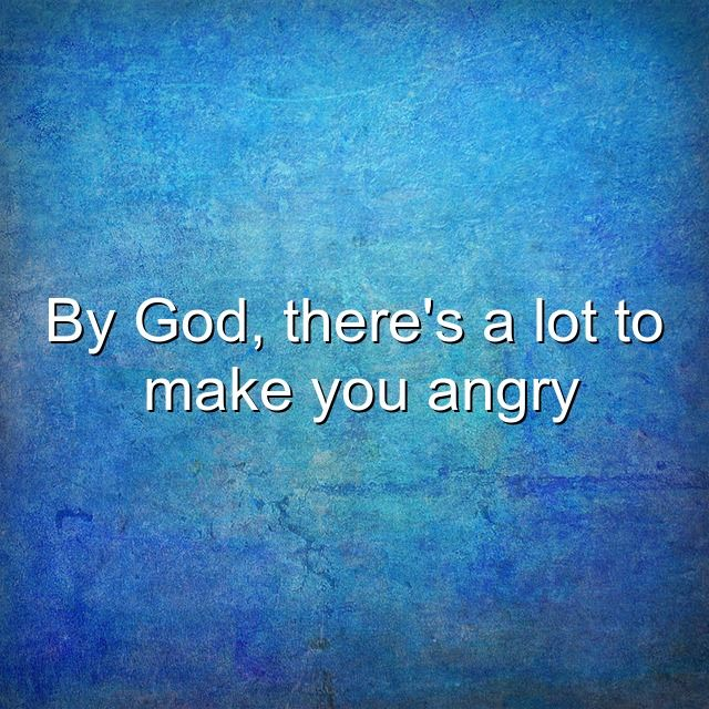 By God, there's a lot to make you angry. Angry quote