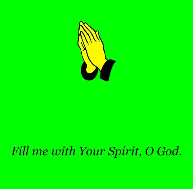 Fill me with your spirit, O GOD.