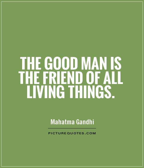 Good Men Quotes The Good Man Is The Friend Of All Living Thingsnature Quotes On .