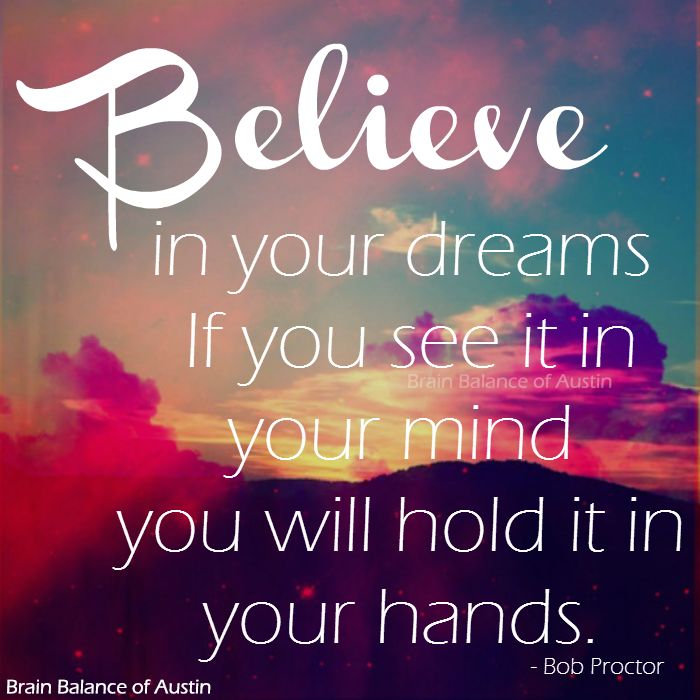 """""""#Believe in your #dreams. If you see it in your mind you will hold it in your hands."""" - Bob Proctor #believeinyou #believeinyourself #dreaming #dreamquote #dreamscancometrue #dreamsbecomereality #instaquote #inspiring #inspirational #inspiringquote #motivation #motivational #motivationquote #Austin #ATX #CedarPark #Texas #TX #addressthecause #brainbalance #afterschoolprogram"""