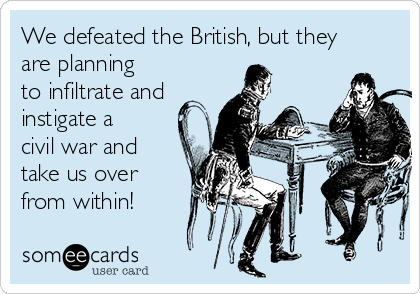 We defeated the British, but they are planning to infiltrate and instigate a civil war and take us over from within!