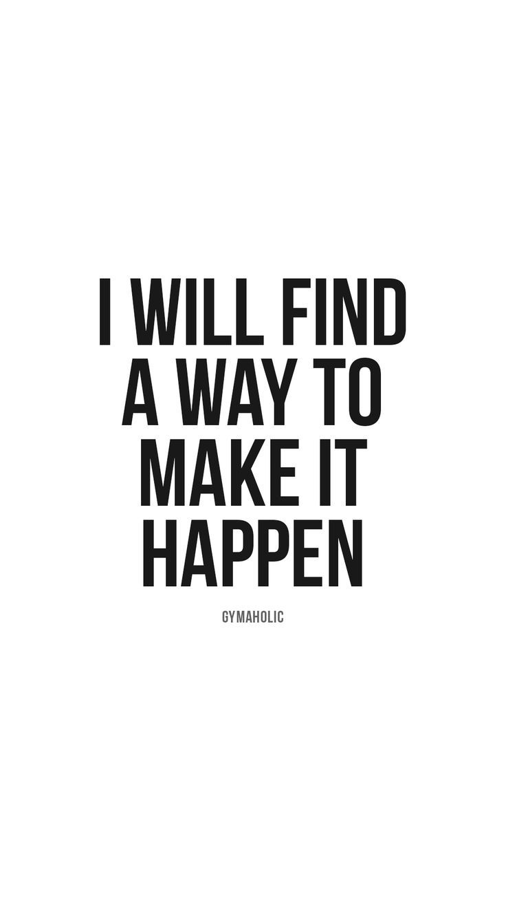 I will find a way to make it happen