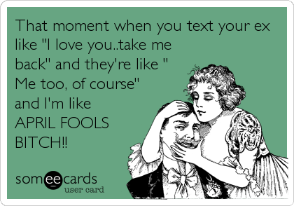 That moment when you text your ex like I love you..take me back and theyre like  Me too, of course and Im like APRIL FOOLS BITCH!!