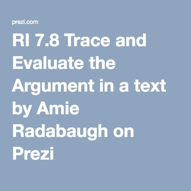 RI 7.8 Trace and Evaluate the Argument in a text by Amie Radabaugh on Prezi