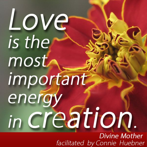 #Love is the most important energy in creation. -- Divine Mother, facilitated by Connie Huebner