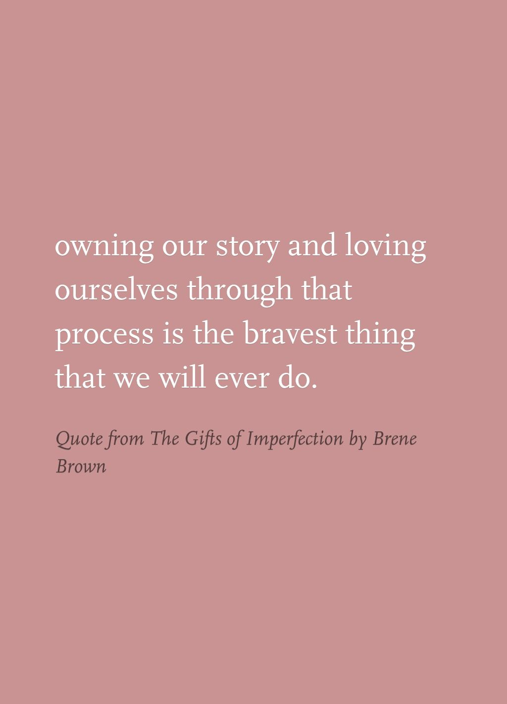 Owning our story and loving ourselves through that process is the bravest thing that we will