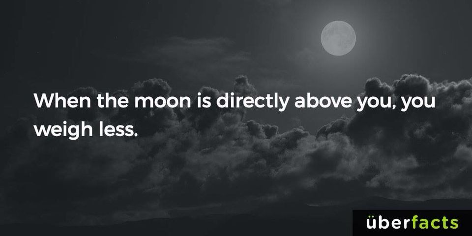 When the moon is directly above you, you weigh less !!