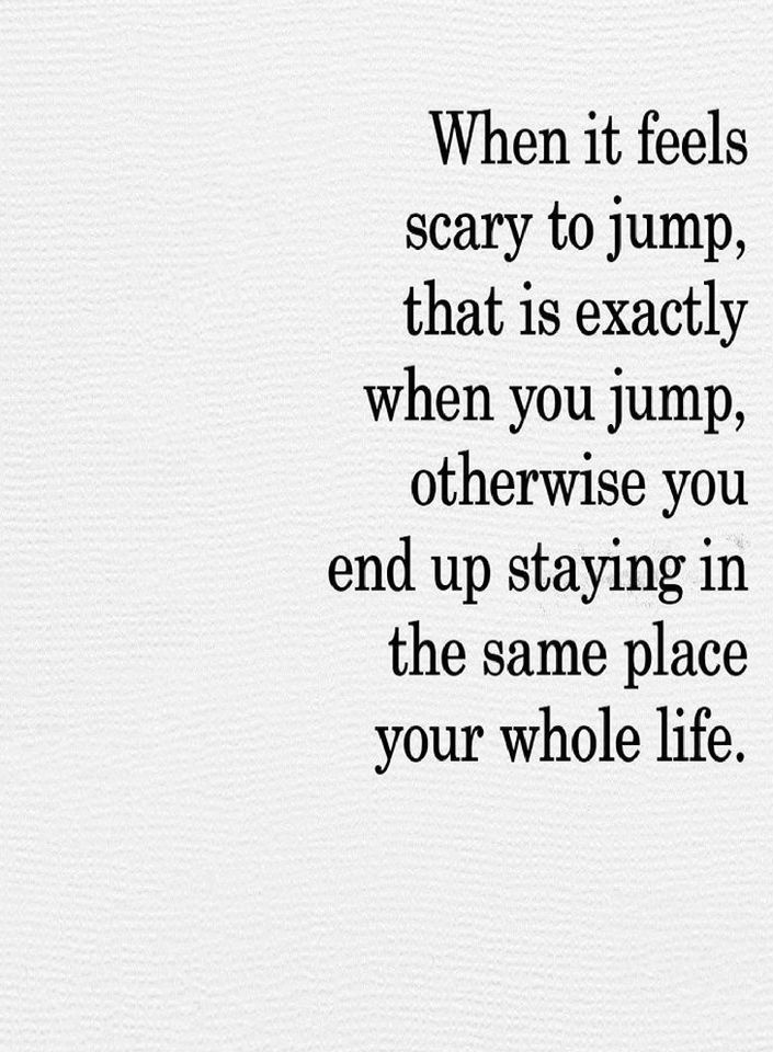 Inspirational Quotes When it feels scary to jump that is exactly when you jump,  - Quotes