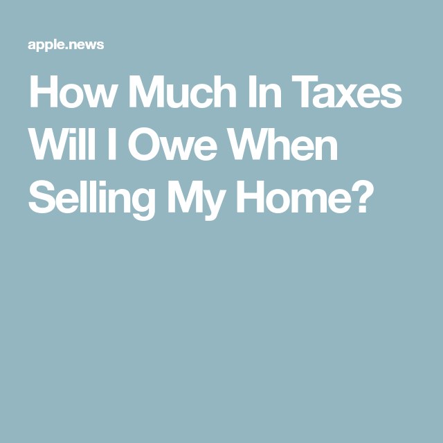 How Much In Taxes Will I Owe When Selling My Home Tax Sell My House Helpful Hints