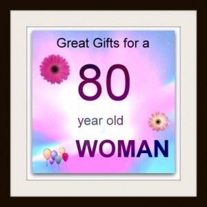 Gift Ideas For An 80 Year Old Woman 80th Birthday Gifts