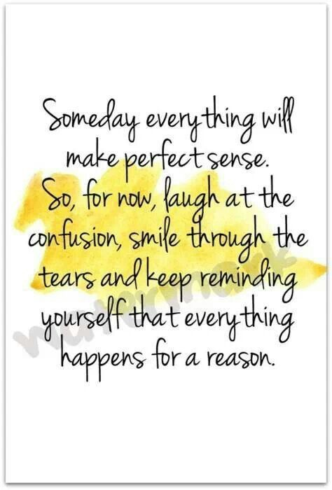 Someday Everything Will Make Perfect Sense So For Now Laugh At The Confusion Smile Through The Tears And Keep Reminding Words Quotable Quotes Words Quotes