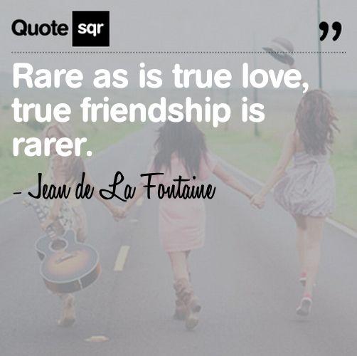 Rare As Is True Love, True Friendship Is Rarer.- Jean De