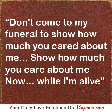 Don T Come To My Funeral To Show How Much You Cared About Me Show