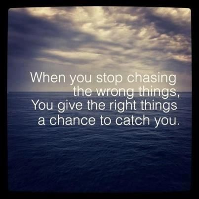 When you stop chasing the wrong things, you give the right things a chance to catch you