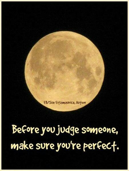 Before You Judge Someone Make Sure You Are Perfect Quotable Quotes Happy Quotes Cool Words