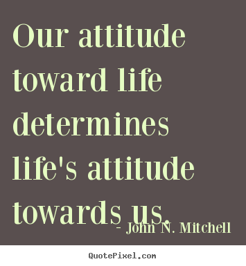 Customize Poster Quote About Life Our Attitude Toward Life Determines Life S Life Quotes Life Quotes To Live By Wisdom Quotes
