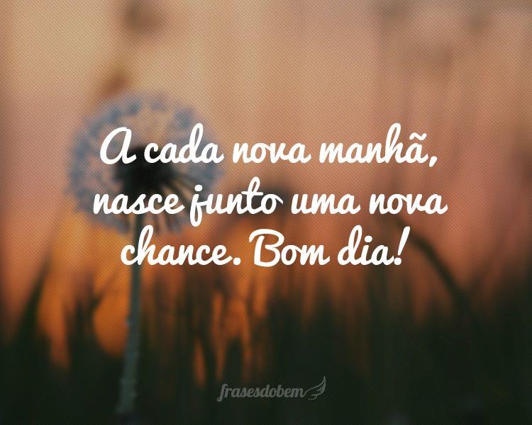 Frases Pedindo Uma Chance Pra Ficar: A Cada Nova Manhã, Nasce Junto Uma Nova Chance. Bom Dia