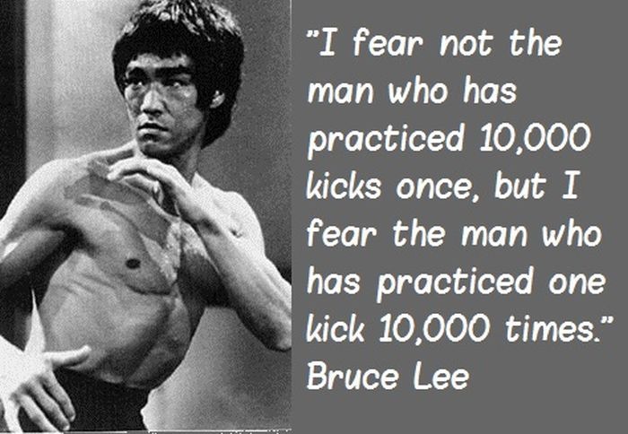 I Fear Not The Man Who Has Practiced 10 000 Kicks Once But I Fear The Man Who Has Practiced One Kick 10 000 Ti Bruce Lee Quotes Bruce Lee Martial Arts Quotes