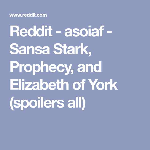 Reddit - asoiaf - Sansa Stark, Prophecy, and Elizabeth of