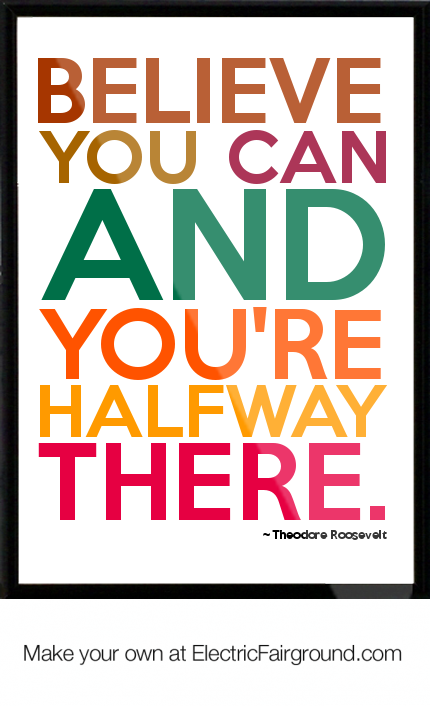 """Believe you can and you're halfway there."" ~ Theodore Roosevelt  Daily Insp..."