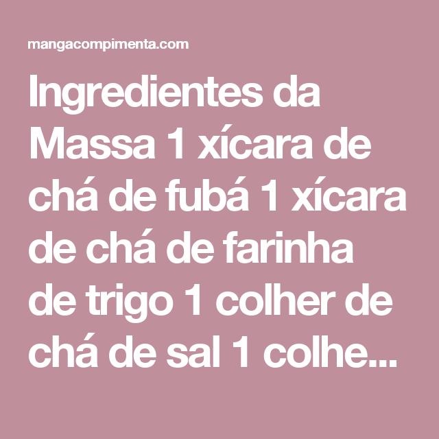 Ingredientes da Massa  1 xícara de chá de fubá 1 xícara de chá de farinha de trigo 1 colher de chá de sal 1 colher de chá de açúcar 1 colher de chá de fermento em pó 6 colheres de sopa de leite ou água 4 colheres de sopa de manteiga 1 ovo
