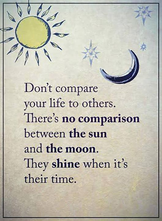 Don't compare your life to others  There's no comparison