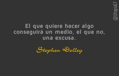 «El que quiere hacer algo conseguirá un medio, el que no, una excusa» Stephen Dolley