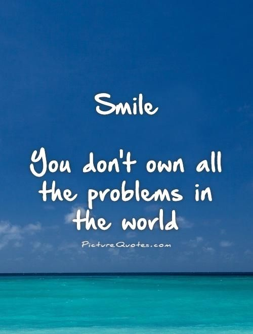 Smile You Dont Own All The Problems In The World Picture Quotes