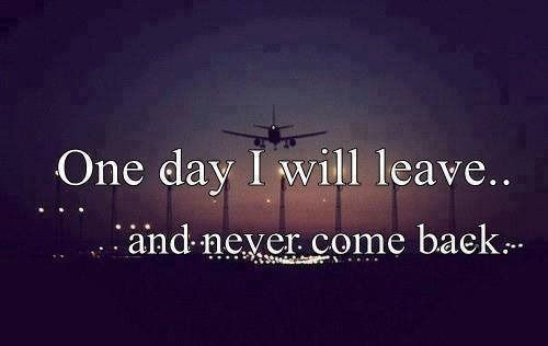 One Day I Will Leave And Never Come Back Thoughts Words