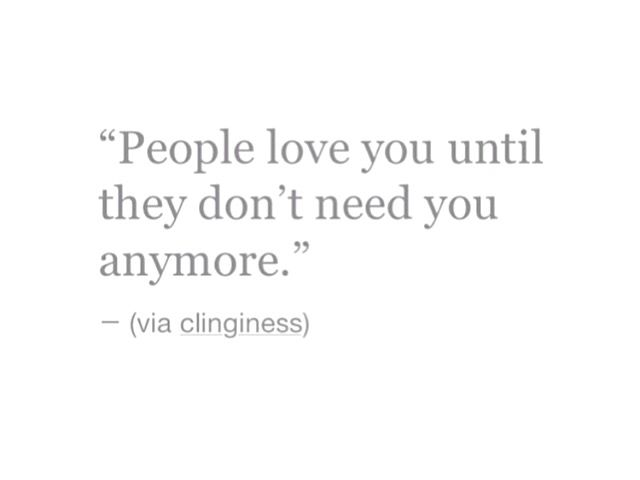 People Love You Until They Dont Need You Anymore Quotes