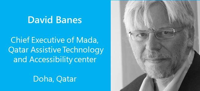 "David Banes is the chief executive of Mada, Qadar Assistive Technology and accessibility center. He has a brother who has cerebral palsy. Banes believes that ""New technology is only valuable if it improves teaching and learning."