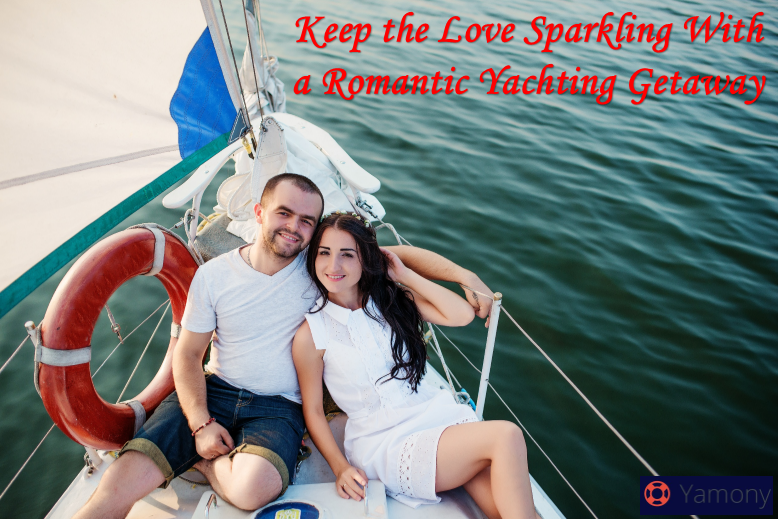Keep the Love Sparkling With a Romantic Yachting Getaway