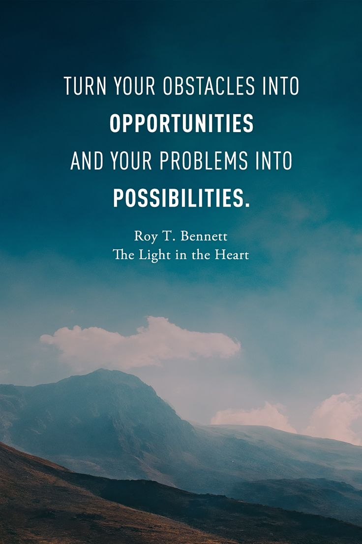 Turn Your Obstacles Into Opportunities And Your Problems Into Possibilities Roy T Bennett The Light In The Hea Something New Quotes Work Quotes Life Lessons