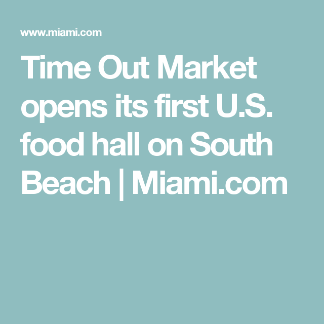 time out market opens its first u s food hall on south beach miami com