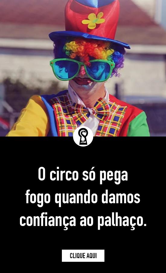 O Circo Só Pega Fogo Quando Damos Confiança Ao Palhaço