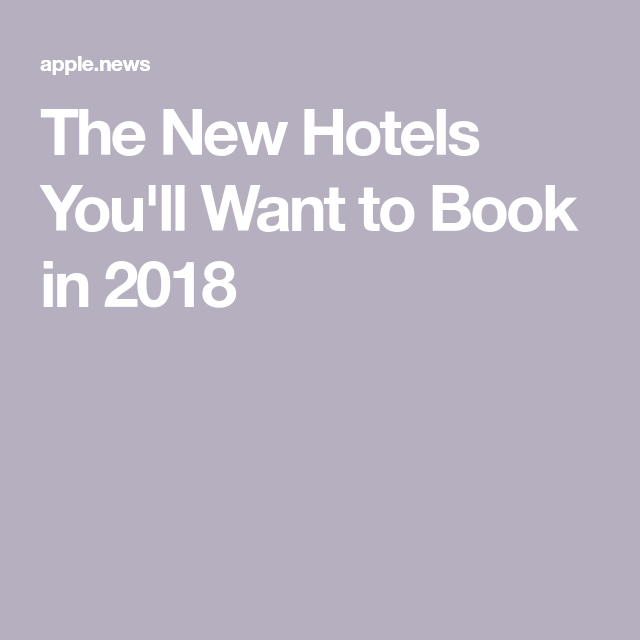 The New Hotels You'll Want to Book in 2018