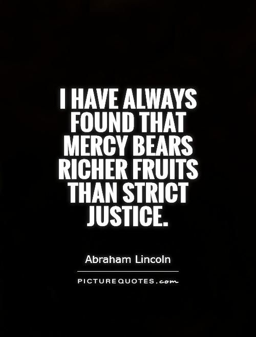 Inspirational Quotes On Mercy | have always found that mercy bears richer fruits than strict justice