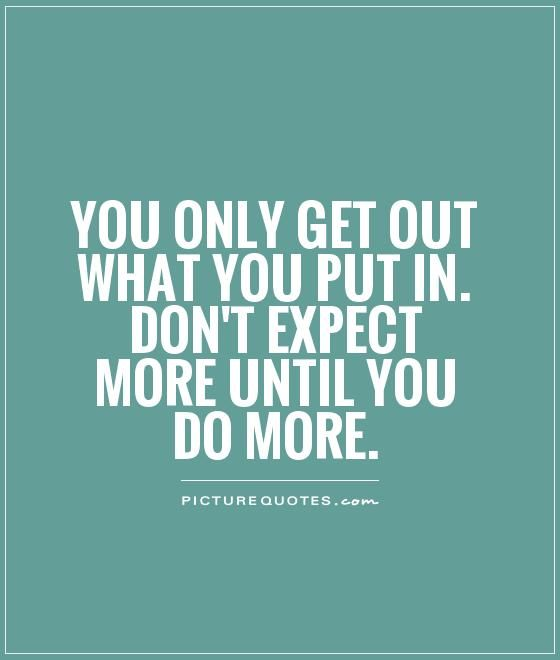 You Only Get Out What You Put In Dont Expect More Until You Do